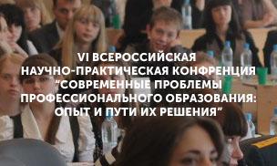 VI Всероссийская научно-практическая конференция «Современные проблемы профессионального образования: опыт и пути решения»